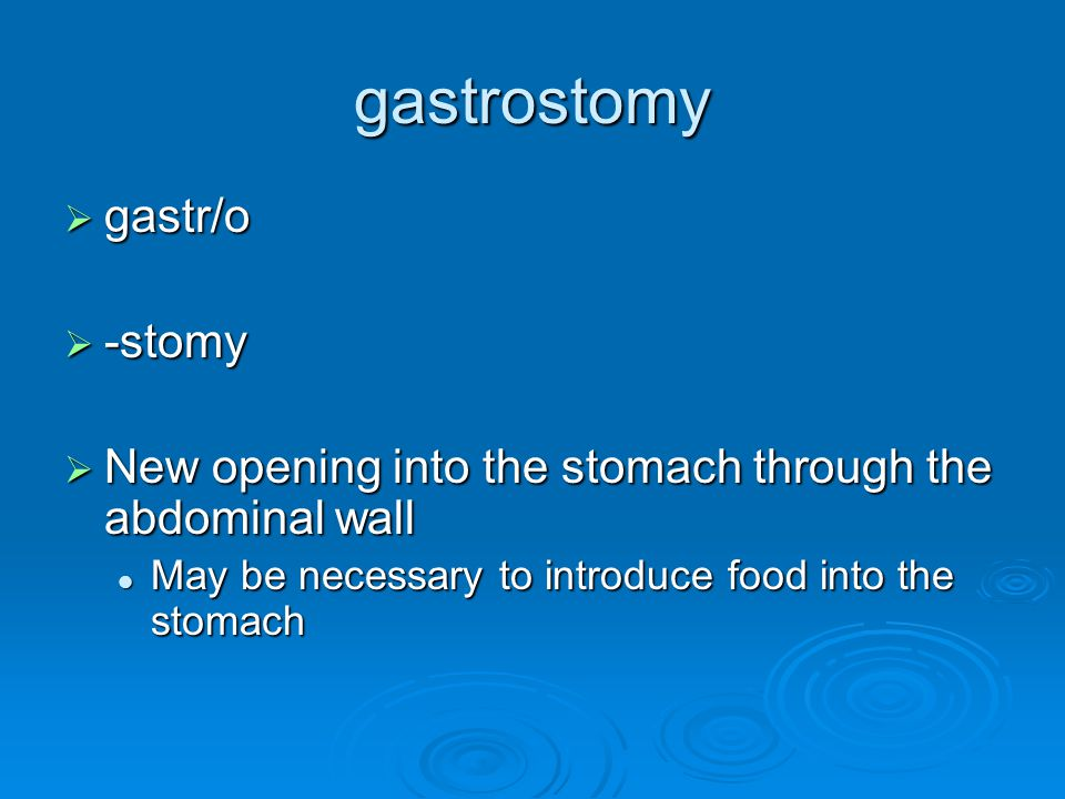 gastrostomy  gastr/o  -stomy  New opening into the stomach through the abdominal wall May be necessary to introduce food into the stomach May be ne