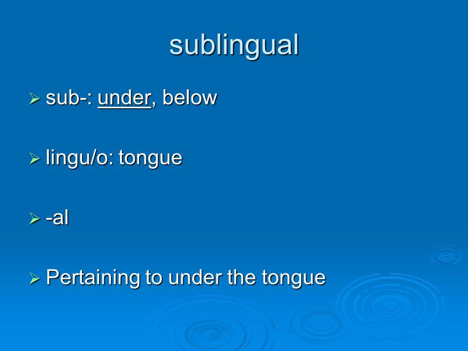 sublingual  sub-: under, below  lingu/o: tongue  -al  Pertaining to under the tongue