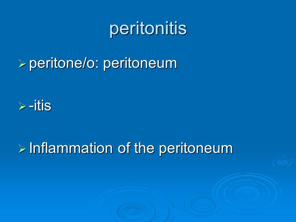peritonitis  peritone/o: peritoneum  -itis  Inflammation of the peritoneum