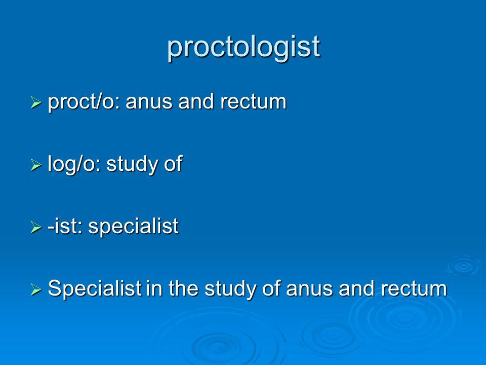 proctologist  proct/o: anus and rectum  log/o: study of  -ist: specialist  Specialist in the study of anus and rectum