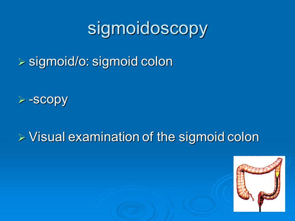 sigmoidoscopy  sigmoid/o: sigmoid colon  -scopy  Visual examination of the sigmoid colon