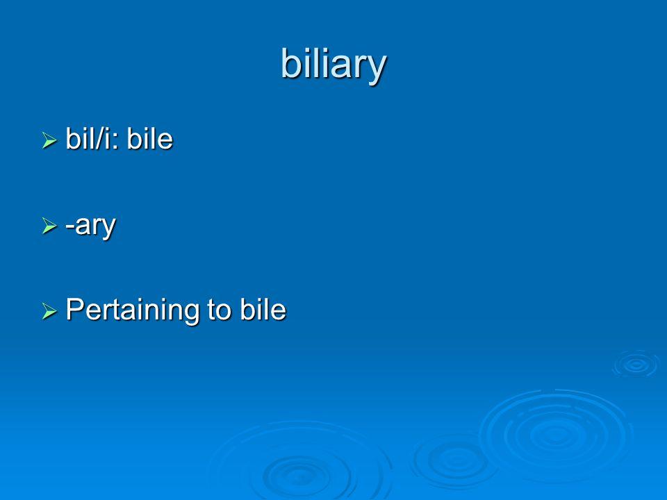 biliary  bil/i: bile  -ary  Pertaining to bile