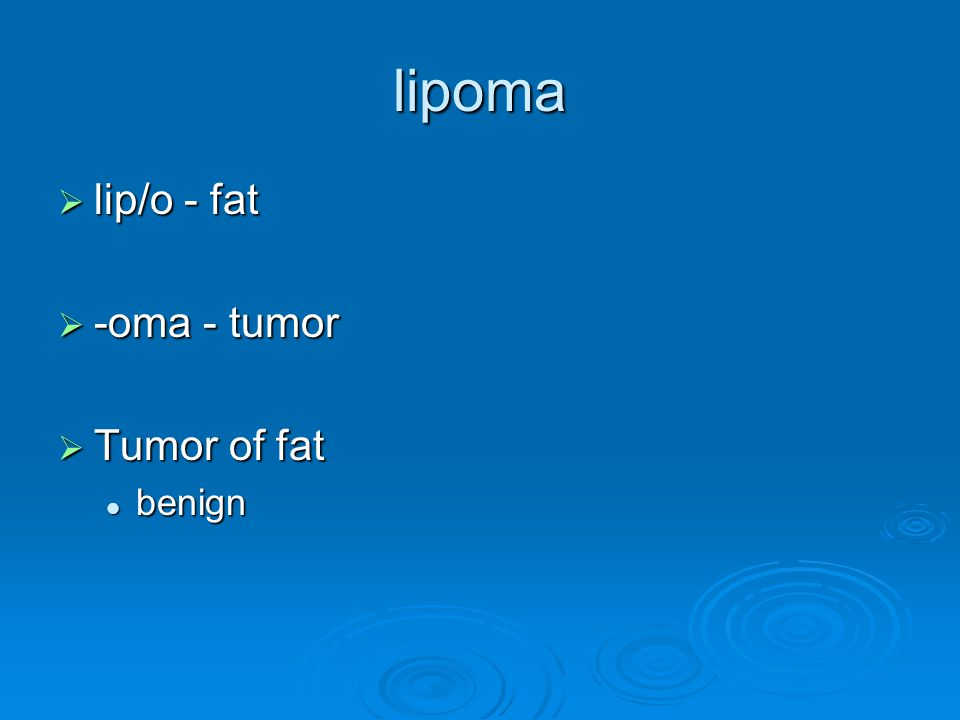 lipoma  lip/o - fat  -oma - tumor  Tumor of fat benign benign