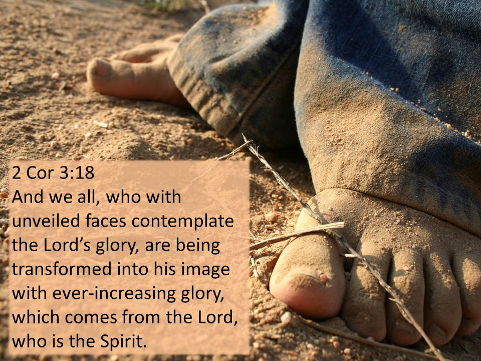 2 Cor 3:18 And we all, who with unveiled faces contemplate the Lord's glory, are being transformed into his image with ever-increasing glory, which comes from the Lord, who is the Spirit.