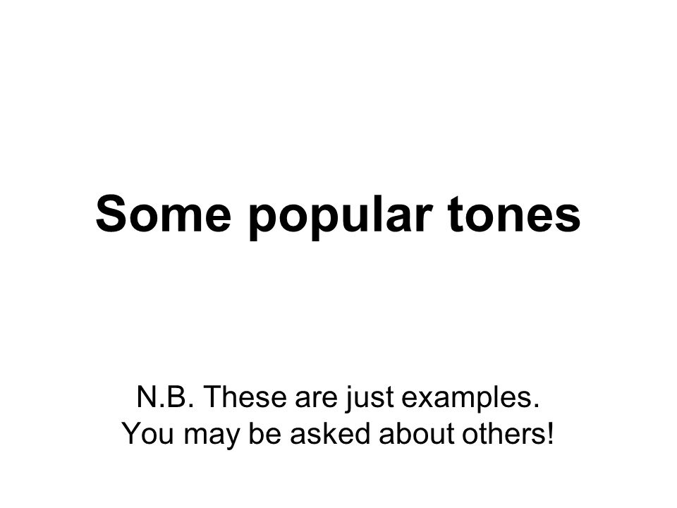 Some popular tones N.B. These are just examples. You may be asked about others!