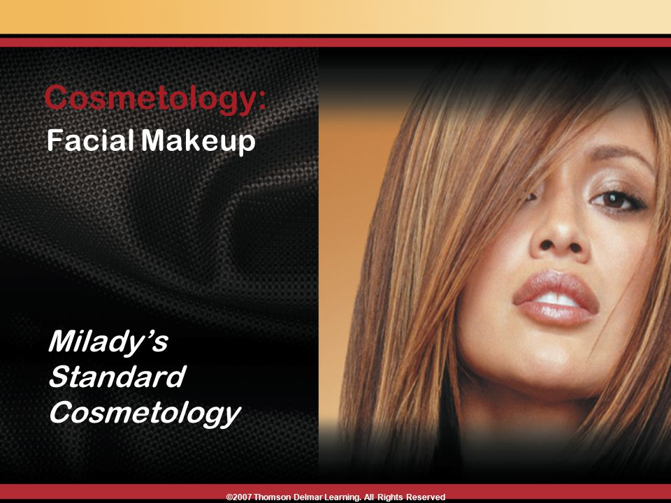 Facial Makeup Milady's Standard Cosmetology Cosmetology: ©2007 Thomson Delmar Learning. All Rights Reserved