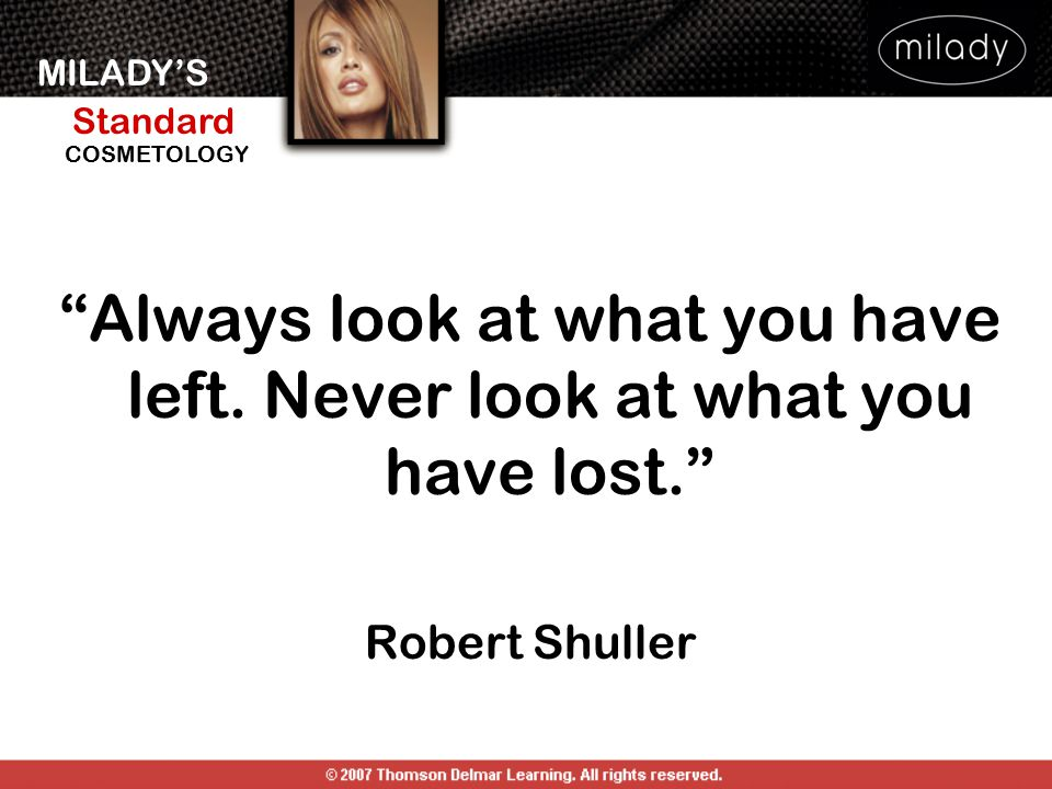 """MILADY'S Standard Instructor Support Slides COSMETOLOGY """"Always look at what you have left. Never look at what you have lost."""" Robert Shuller"""