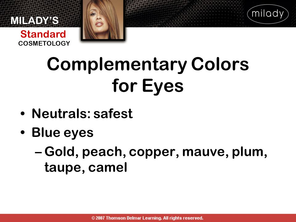 MILADY'S Standard Instructor Support Slides COSMETOLOGY Complementary Colors for Eyes Neutrals: safest Blue eyes –Gold, peach, copper, mauve, plum, ta