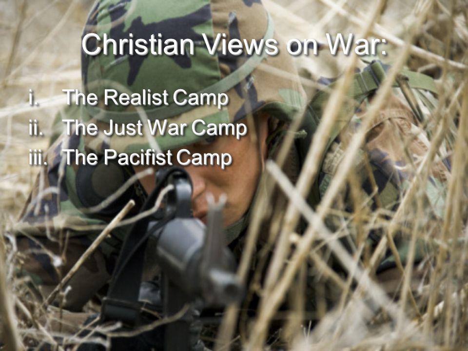 Christian Views on War: i.The Realist Camp ii.The Just War Camp iii.The Pacifist Camp i.The Realist Camp ii.The Just War Camp iii.The Pacifist Camp