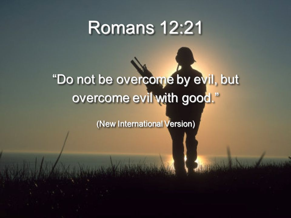 Romans 12:21 Do not be overcome by evil, but overcome evil with good. (New International Version) Do not be overcome by evil, but overcome evil with good. (New International Version)