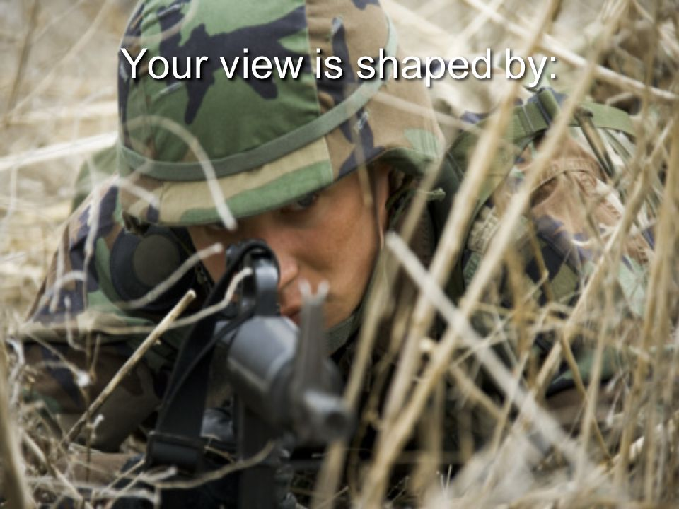 Your view is sh Your view is shaped by: