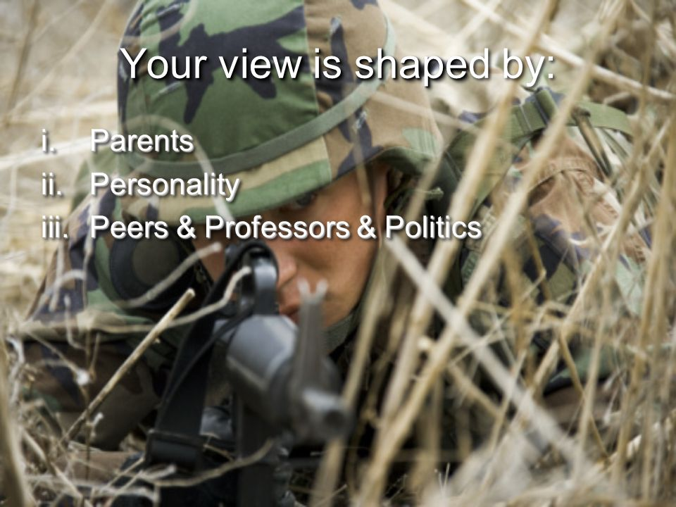 Your view is shape Your view is shaped by: i.Parents ii.Personality iii.Peers & Professors & Politics i.Parents ii.Personality iii.Peers & Professors & Politics