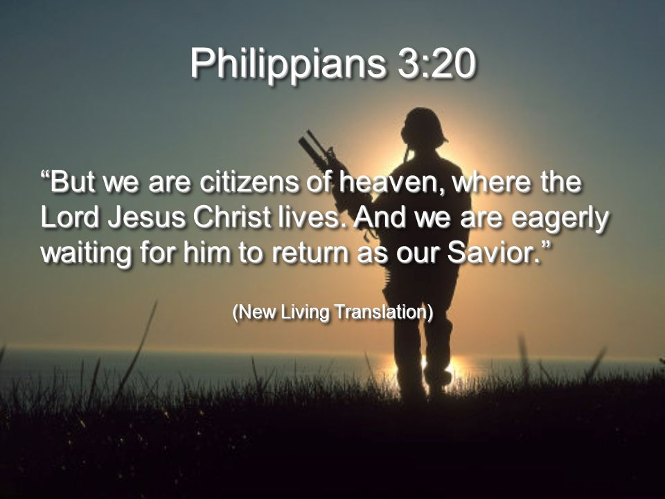Philippians 3:20 But we are citizens of heaven, where the Lord Jesus Christ lives.