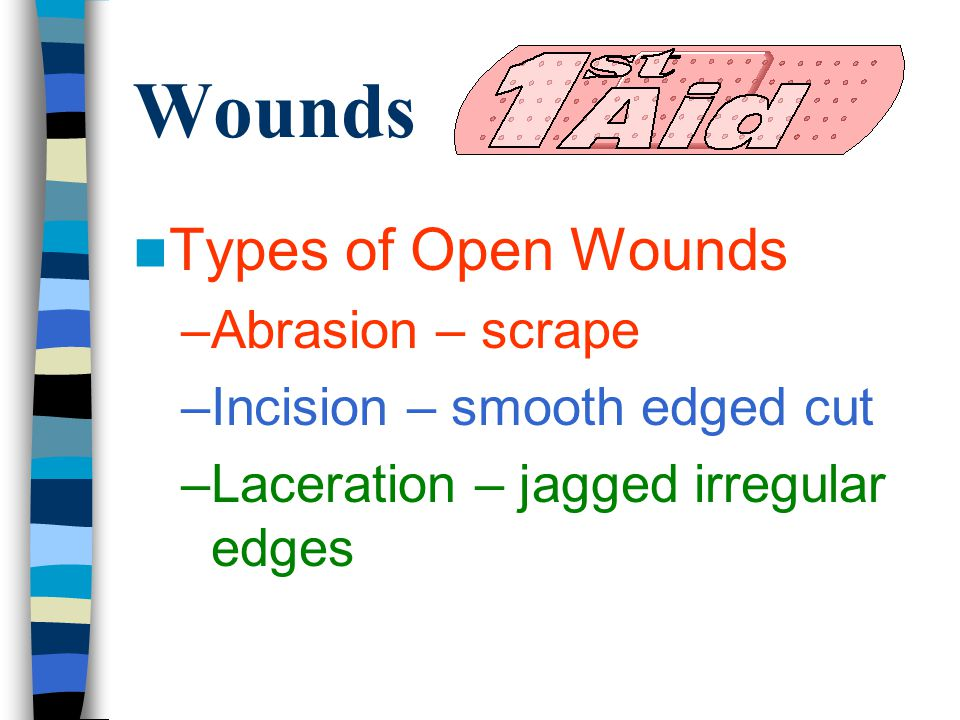 Wounds Types of Open Wounds –Abrasion – scrape –Incision – smooth edged cut –Laceration – jagged irregular edges