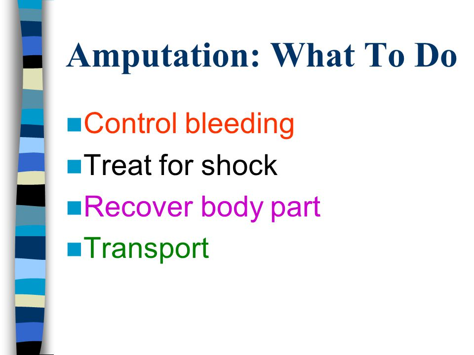 Amputation: What To Do Control bleeding Treat for shock Recover body part Transport