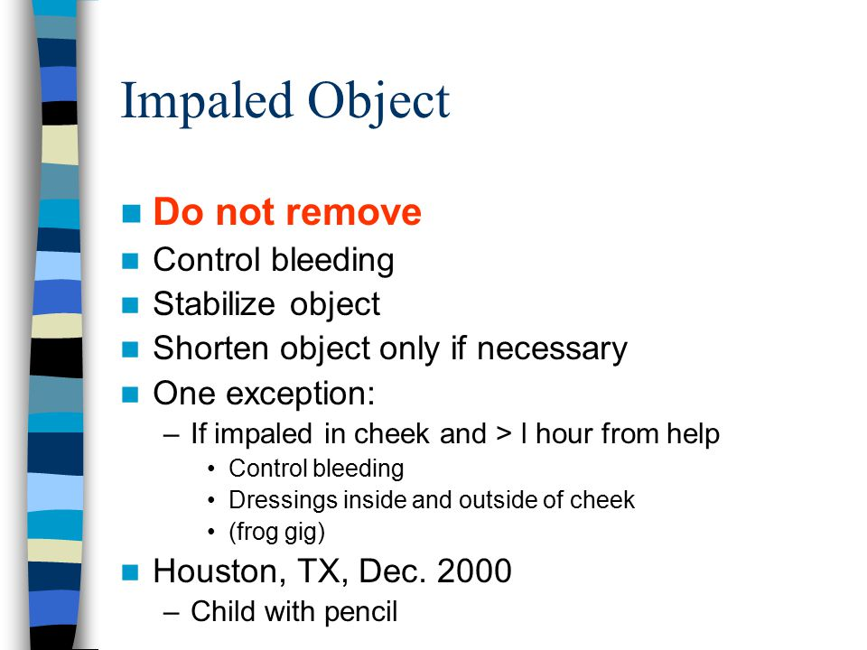 Impaled Object Do not remove Control bleeding Stabilize object Shorten object only if necessary One exception: –If impaled in cheek and > l hour from