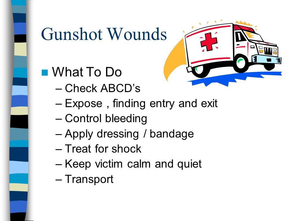 Gunshot Wounds What To Do –Check ABCD's –Expose, finding entry and exit –Control bleeding –Apply dressing / bandage –Treat for shock –Keep victim calm