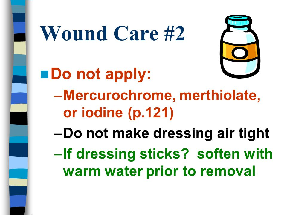 Wound Care #2 Do not apply: –Mercurochrome, merthiolate, or iodine (p.121) –Do not make dressing air tight –If dressing sticks? soften with warm water