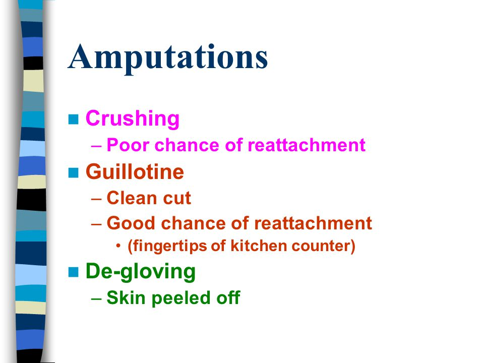 Amputations Crushing –Poor chance of reattachment Guillotine –Clean cut –Good chance of reattachment (fingertips of kitchen counter) De-gloving –Skin