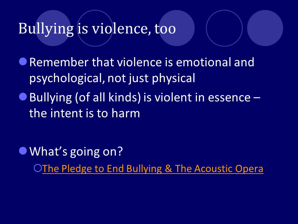 Bullying is violence, too Remember that violence is emotional and psychological, not just physical Bullying (of all kinds) is violent in essence – the intent is to harm What's going on.