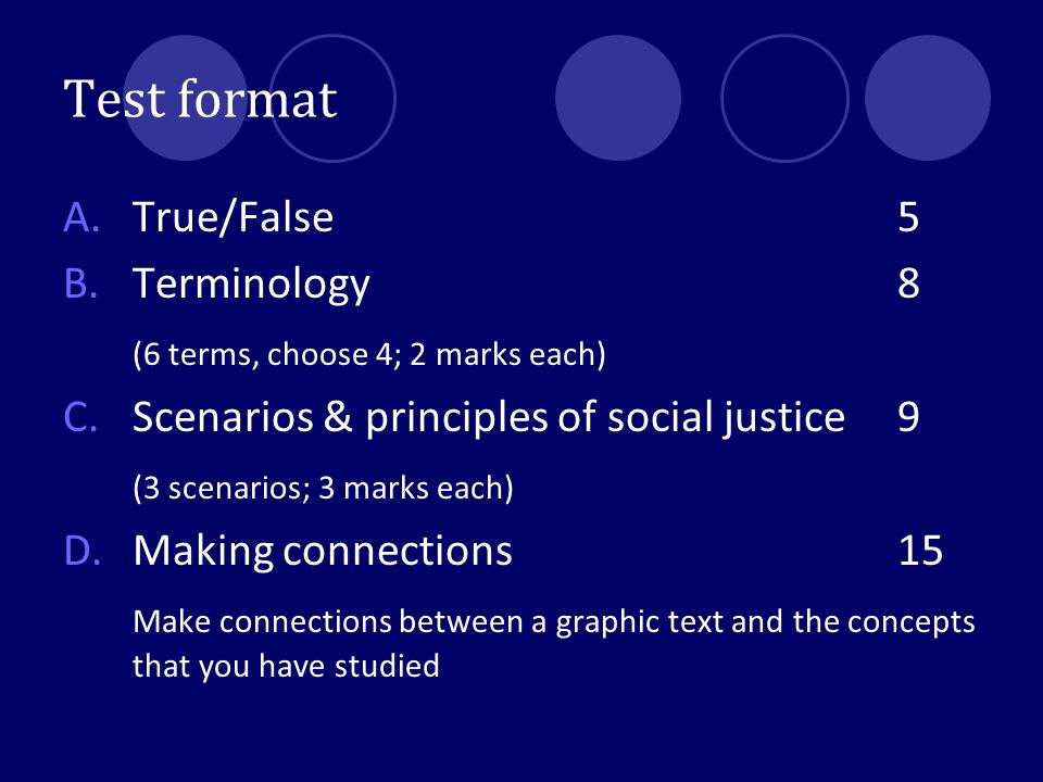 Test format A.True/False5 B.Terminology8 (6 terms, choose 4; 2 marks each) C. Scenarios & principles of social justice9 (3 scenarios; 3 marks each) D.