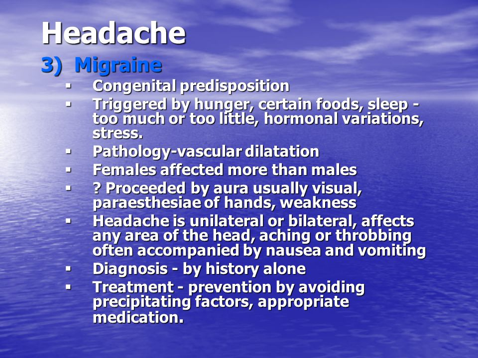 Headache 3) Migraine  Congenital predisposition  Triggered by hunger, certain foods, sleep - too much or too little, hormonal variations, stress. 