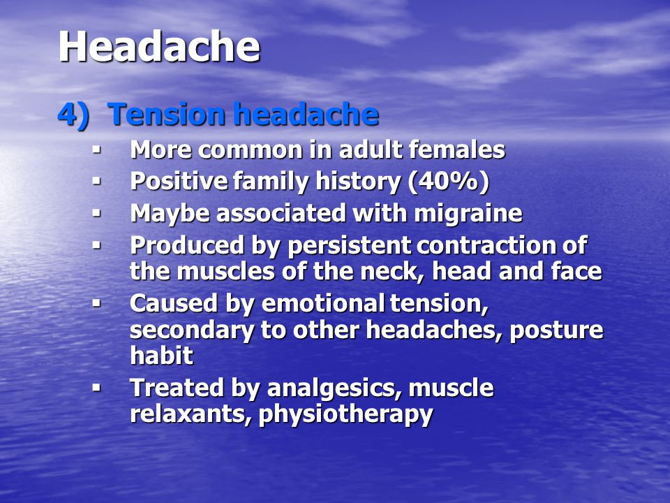 Headache 4) Tension headache  More common in adult females  Positive family history (40%)  Maybe associated with migraine  Produced by persistent contraction of the muscles of the neck, head and face  Caused by emotional tension, secondary to other headaches, posture habit  Treated by analgesics, muscle relaxants, physiotherapy