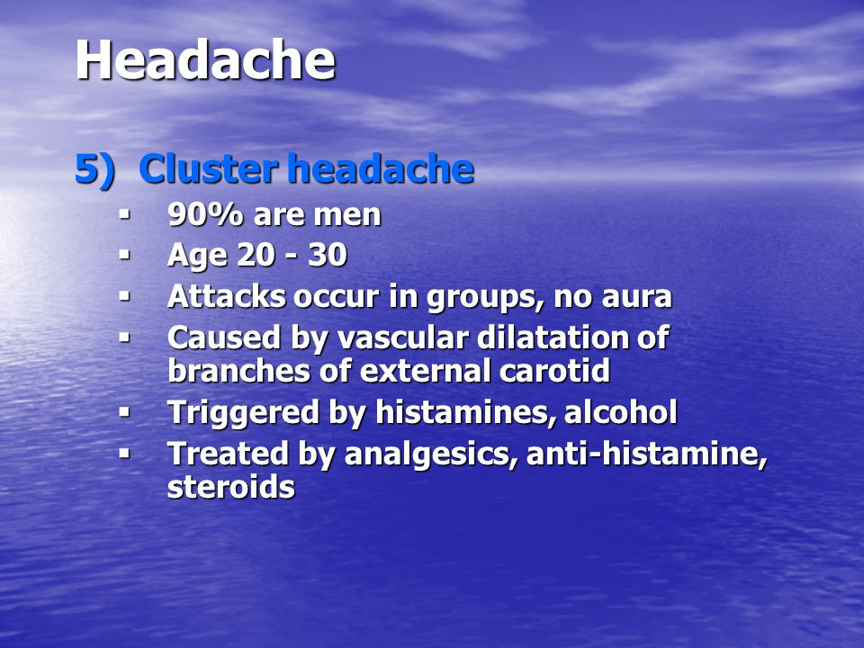 Headache 5) Cluster headache  90% are men  Age 20 - 30  Attacks occur in groups, no aura  Caused by vascular dilatation of branches of external carotid  Triggered by histamines, alcohol  Treated by analgesics, anti-histamine, steroids