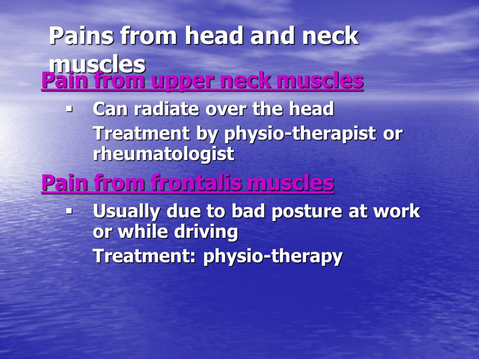 Pains from head and neck muscles Pain from upper neck muscles  Can radiate over the head Treatment by physio-therapist or rheumatologist Pain from frontalis muscles  Usually due to bad posture at work or while driving Treatment: physio-therapy