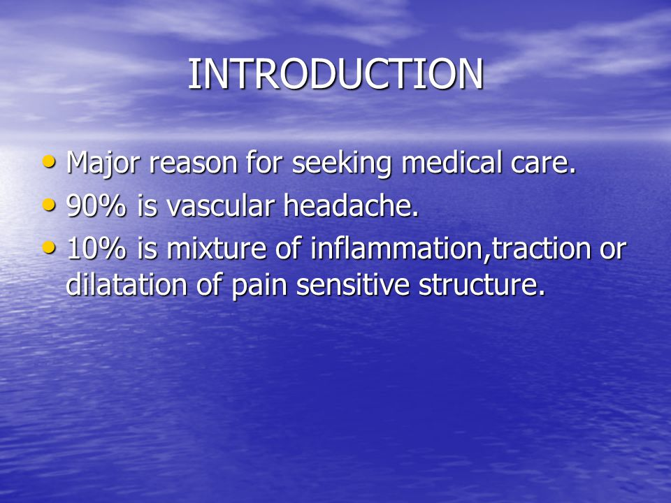 INTRODUCTION Major reason for seeking medical care. Major reason for seeking medical care. 90% is vascular headache. 90% is vascular headache. 10% is