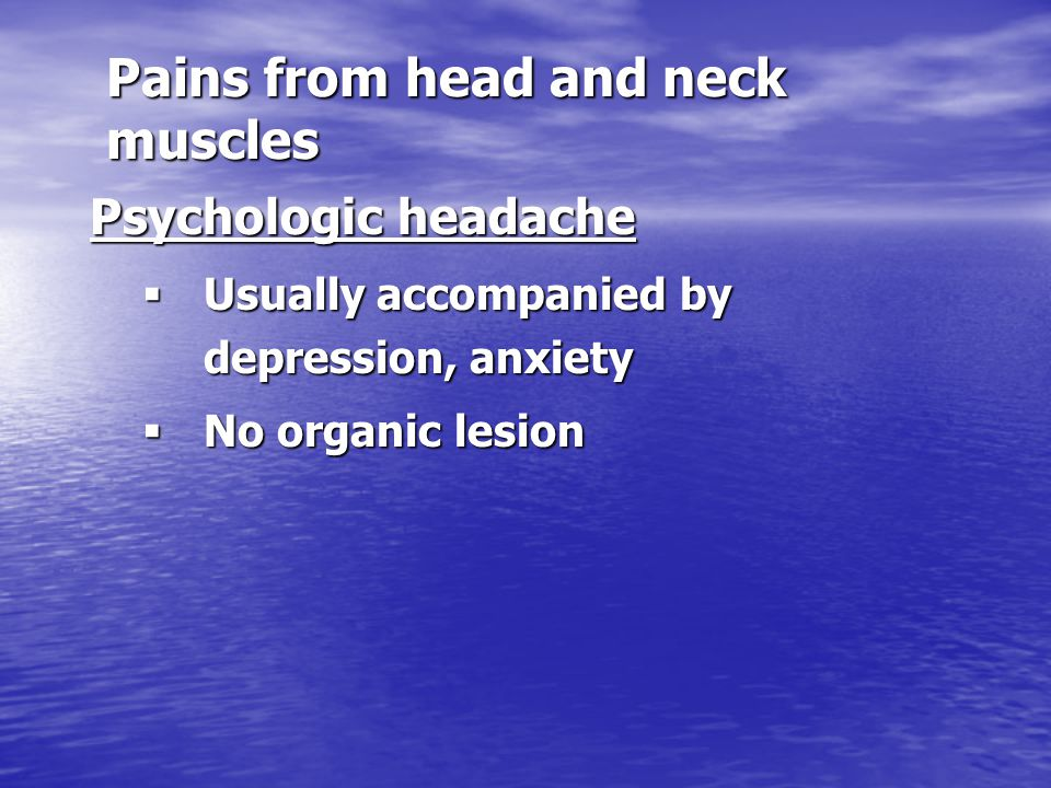 Pains from head and neck muscles Psychologic headache  Usually accompanied by depression, anxiety  No organic lesion