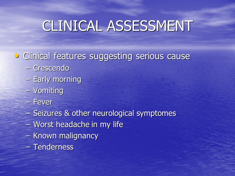 CLINICAL ASSESSMENT Clinical features suggesting serious cause Clinical features suggesting serious cause –Crescendo –Early morning –Vomiting –Fever –Seizures & other neurological symptomes –Worst headache in my life –Known malignancy –Tenderness