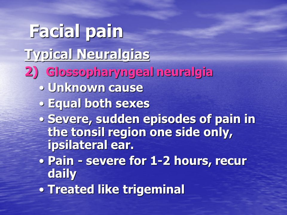 Facial pain Typical Neuralgias 2) Glossopharyngeal neuralgia Unknown causeUnknown cause Equal both sexesEqual both sexes Severe, sudden episodes of pa