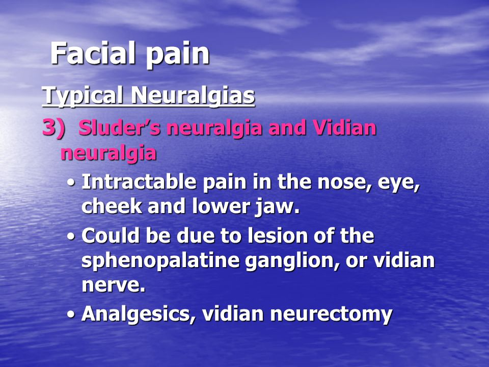 Facial pain Typical Neuralgias 3) Sluder's neuralgia and Vidian neuralgia Intractable pain in the nose, eye, cheek and lower jaw.Intractable pain in the nose, eye, cheek and lower jaw.