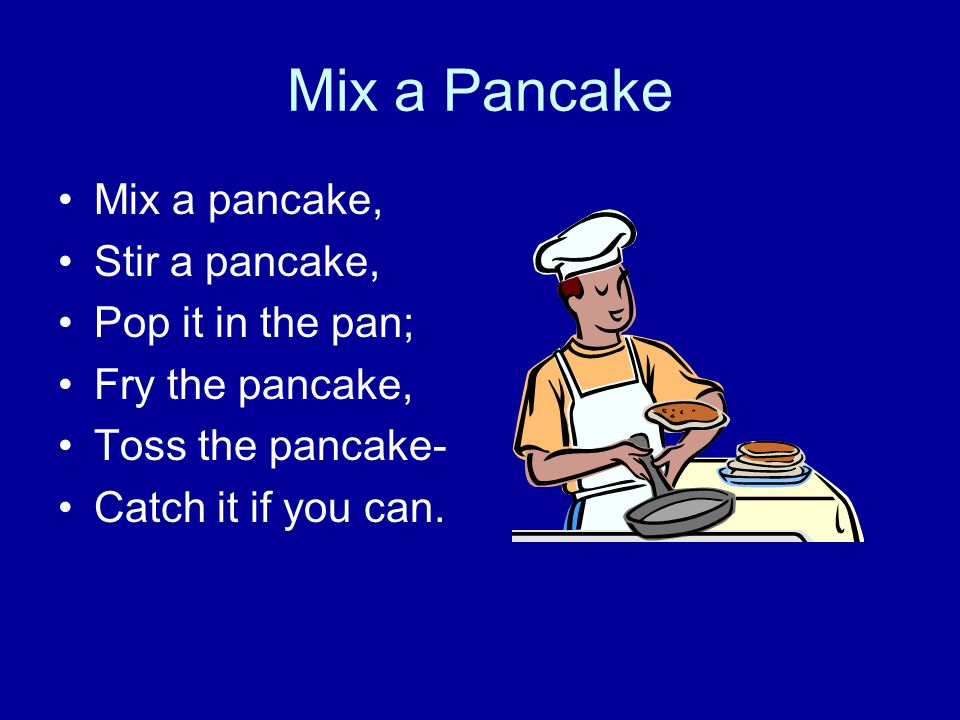 Mix a Pancake Mix a pancake, Stir a pancake, Pop it in the pan; Fry the pancake, Toss the pancake- Catch it if you can.