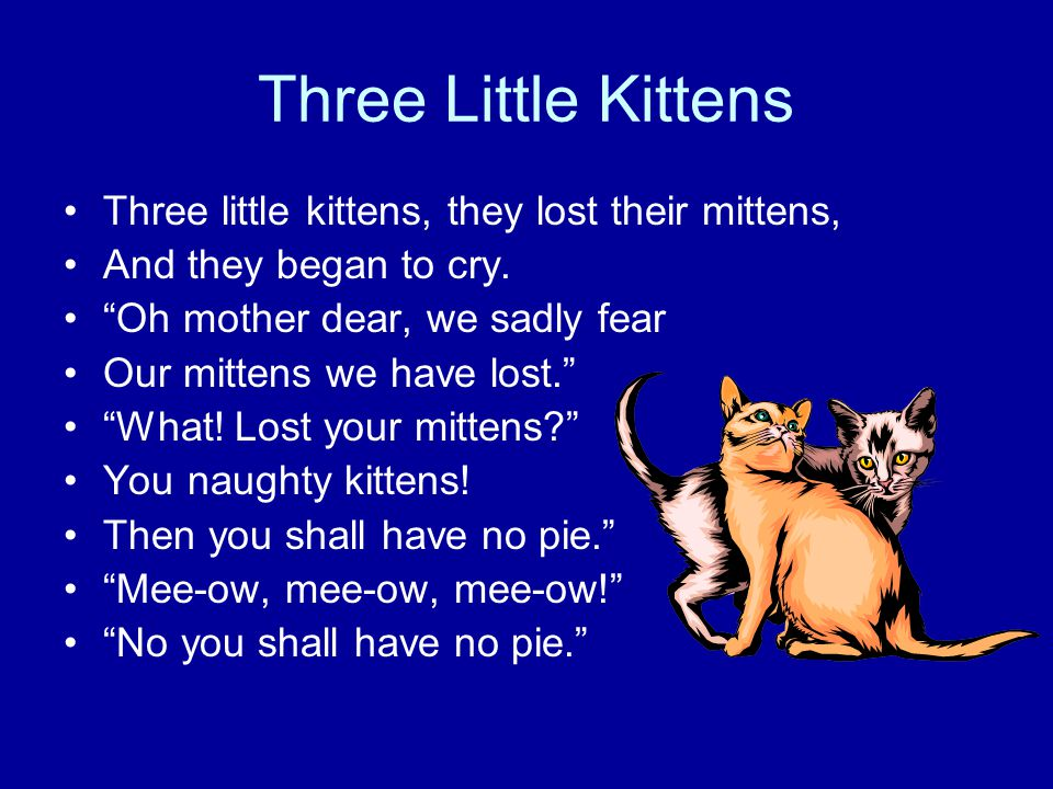 Three Little Kittens Three little kittens, they lost their mittens, And they began to cry.