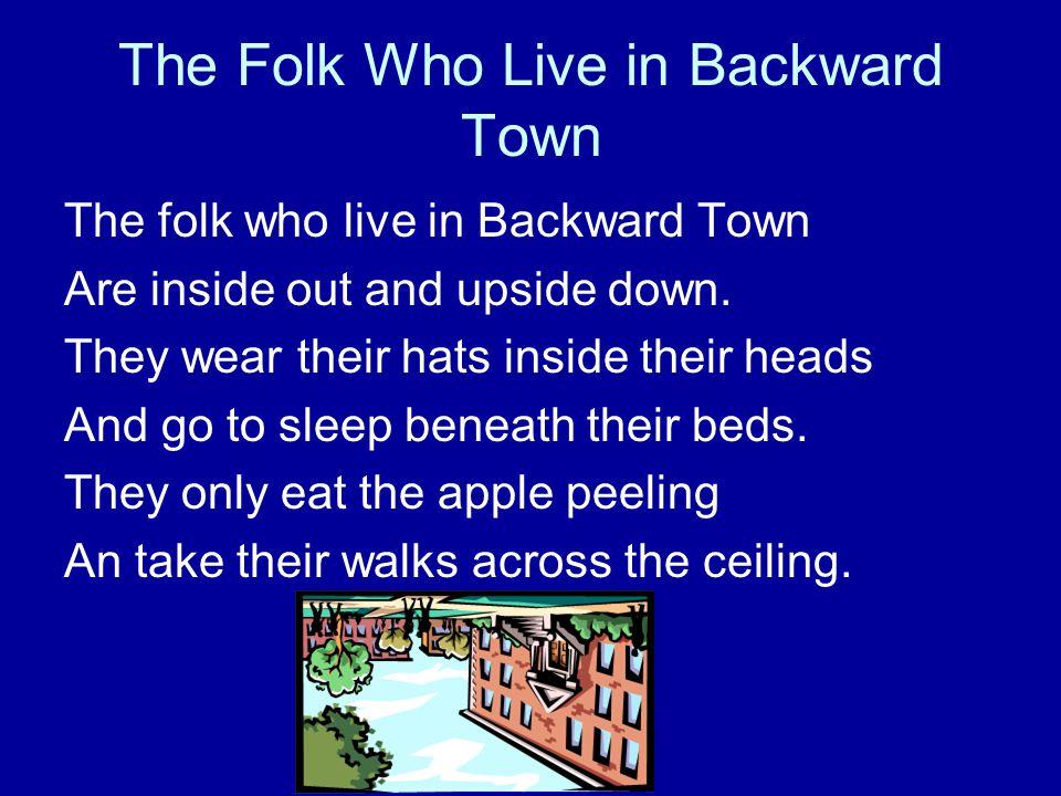 The Folk Who Live in Backward Town The folk who live in Backward Town Are inside out and upside down.