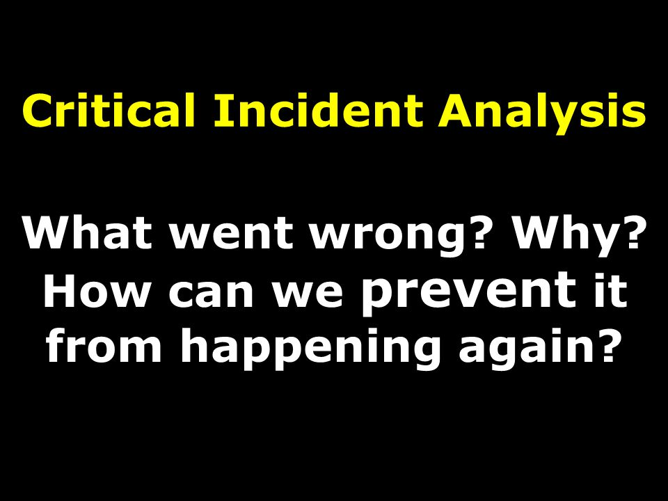 Critical Incident Analysis What went wrong Why How can we prevent it from happening again