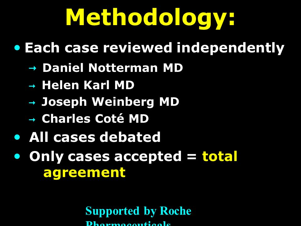 Methodology: Each case reviewed independently  Daniel Notterman MD  Helen Karl MD  Joseph Weinberg MD  Charles Coté MD All cases debated Only cases accepted = total agreement Supported by Roche Pharmaceuticals