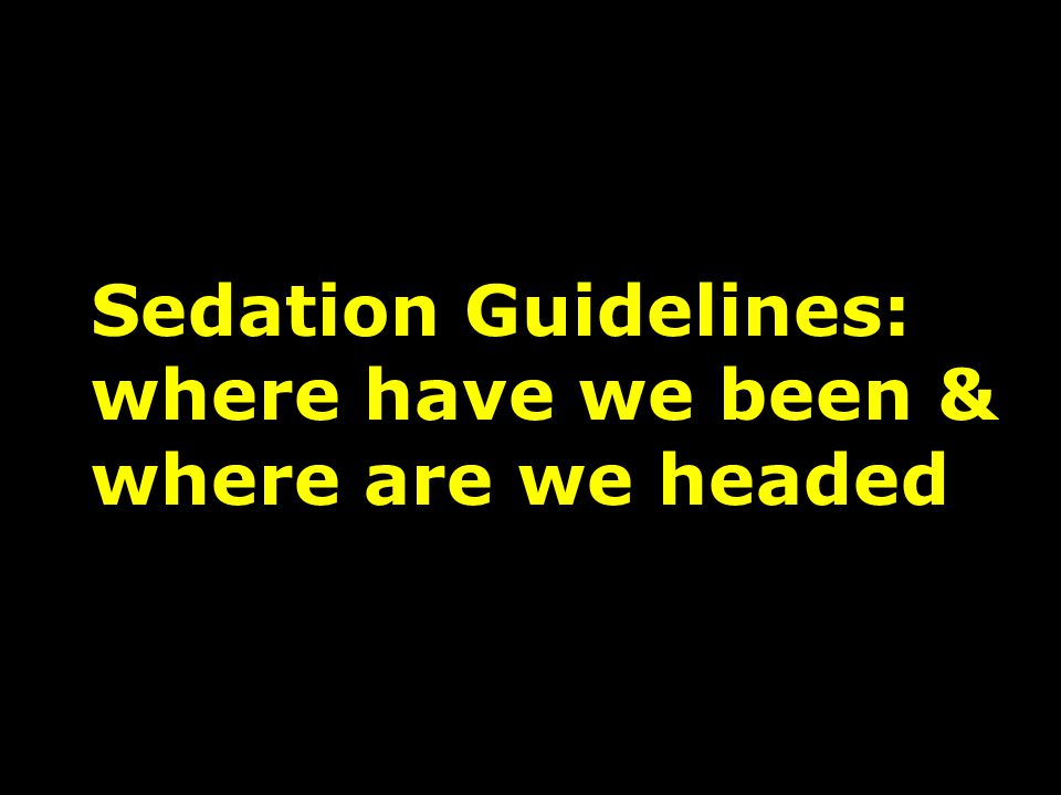 Sedation Guidelines: where have we been & where are we headed