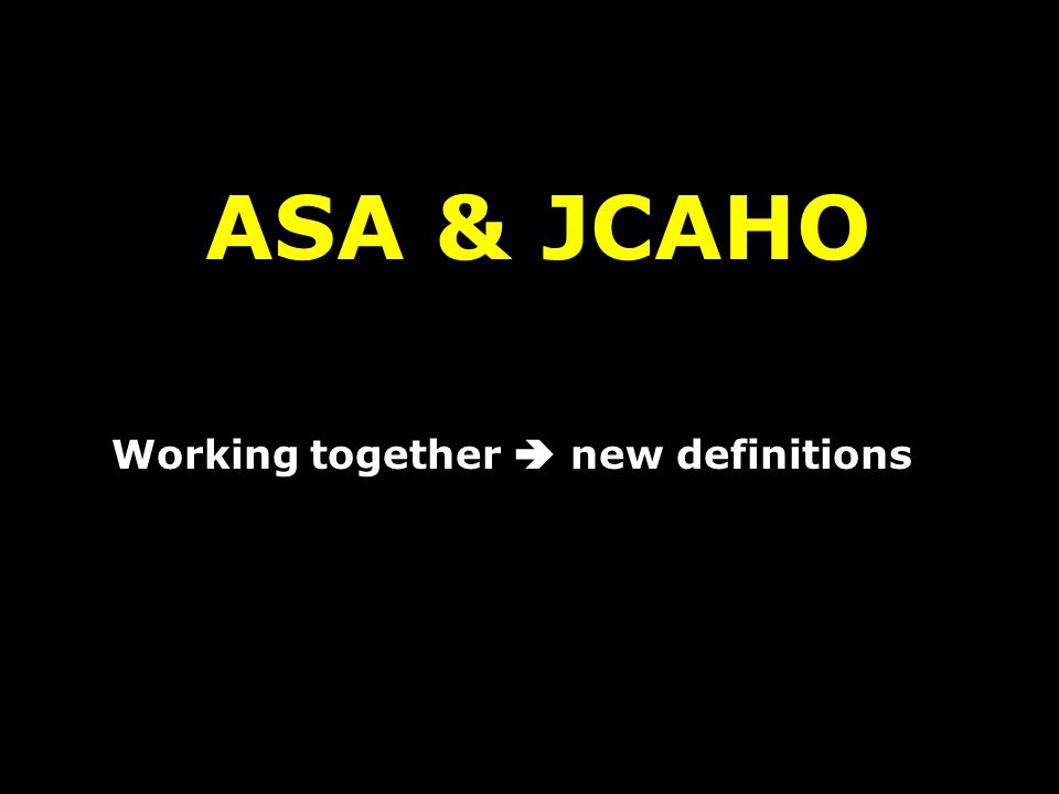 ASA & JCAHO Working together  new definitions