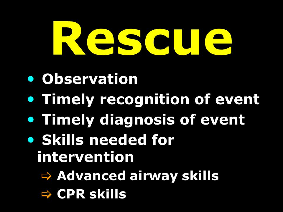 Rescue Observation Timely recognition of event Timely diagnosis of event Skills needed for intervention  Advanced airway skills  CPR skills