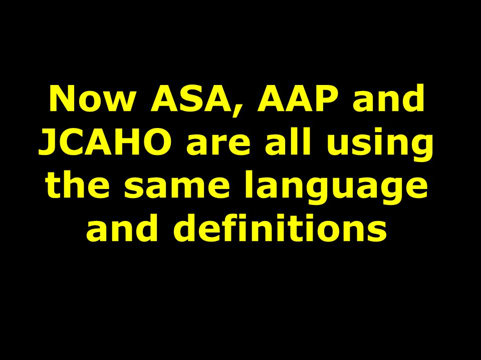 Now ASA, AAP and JCAHO are all using the same language and definitions