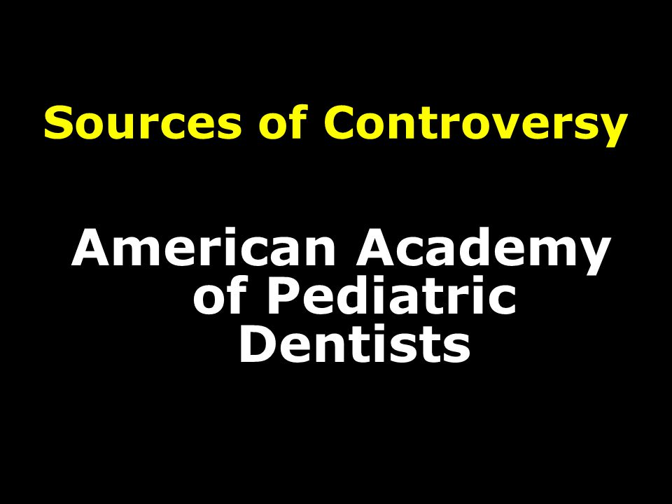 Sources of Controversy American Academy of Pediatric Dentists