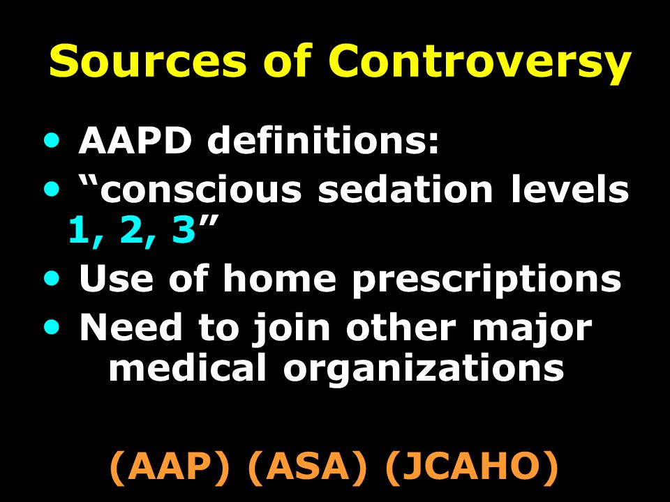 Sources of Controversy AAPD definitions: conscious sedation levels 1, 2, 3 Use of home prescriptions Need to join other major medical organizations (AAP) (ASA) (JCAHO)