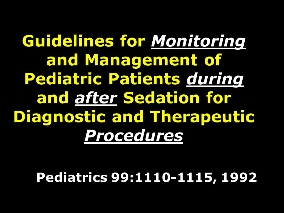Guidelines for Monitoring and Management of Pediatric Patients during and after Sedation for Diagnostic and Therapeutic Procedures Pediatrics 99:1110-1115, 1992