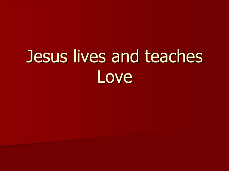 Jesus lives and teaches Love