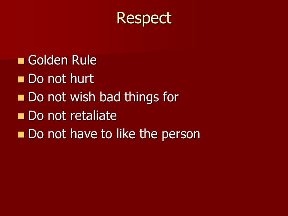 Respect Golden Rule Golden Rule Do not hurt Do not hurt Do not wish bad things for Do not wish bad things for Do not retaliate Do not retaliate Do not have to like the person Do not have to like the person