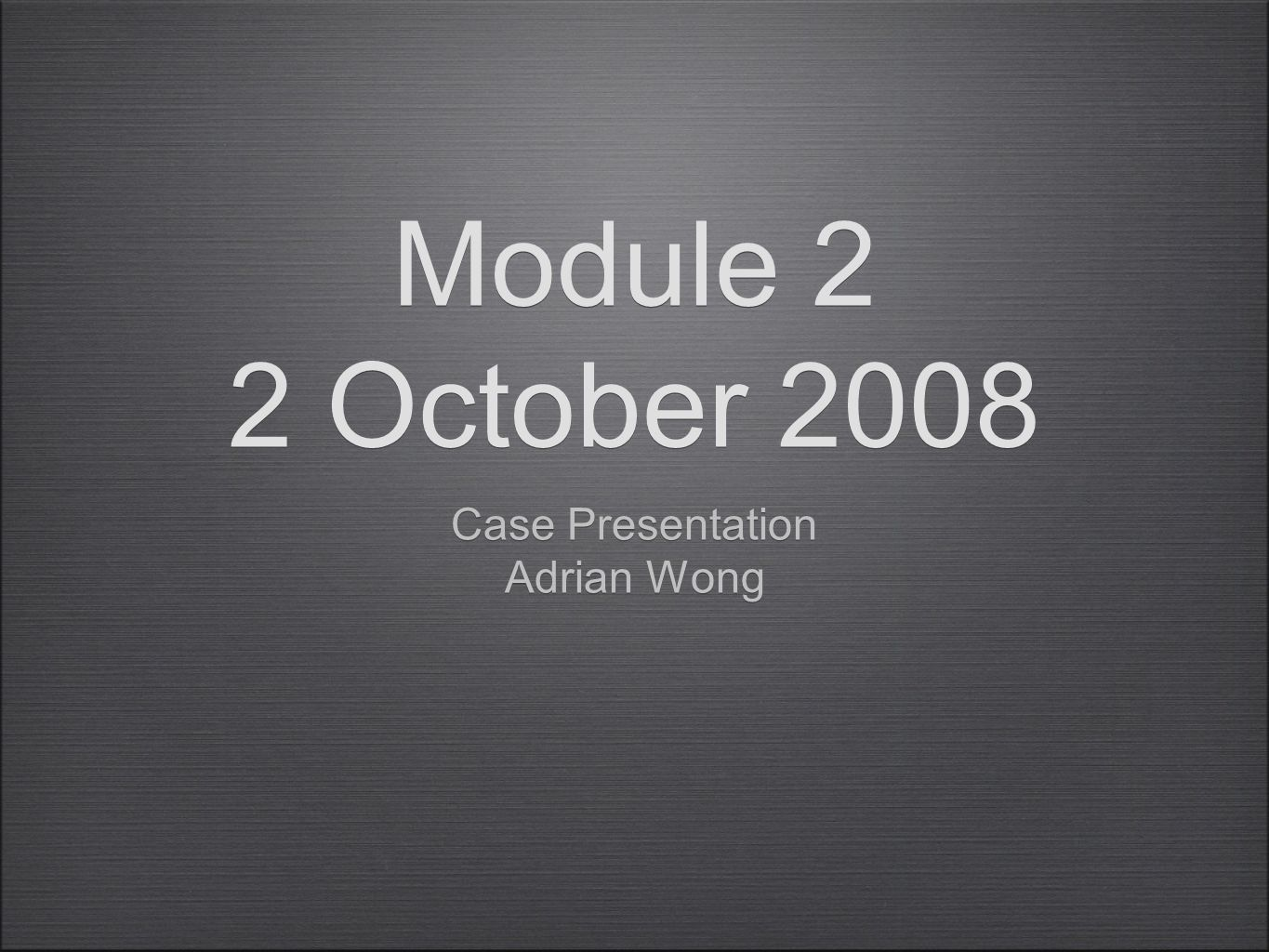 Module 2 2 October 2008 Case Presentation Adrian Wong Case Presentation Adrian Wong