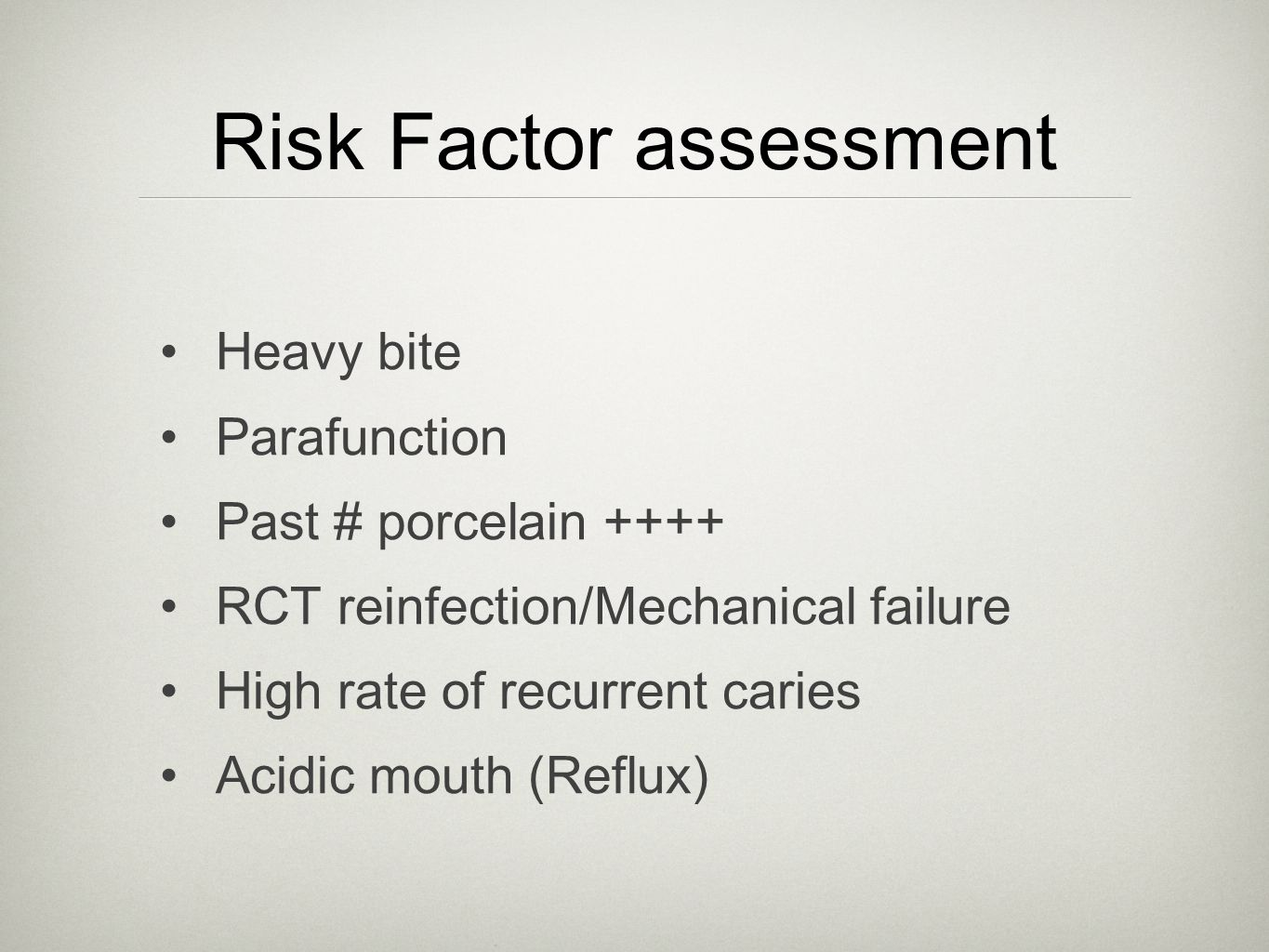 Risk Factor assessment Heavy bite Parafunction Past # porcelain ++++ RCT reinfection/Mechanical failure High rate of recurrent caries Acidic mouth (Reflux)